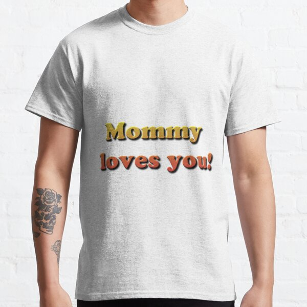 Mommy loves you! Classic T-Shirt