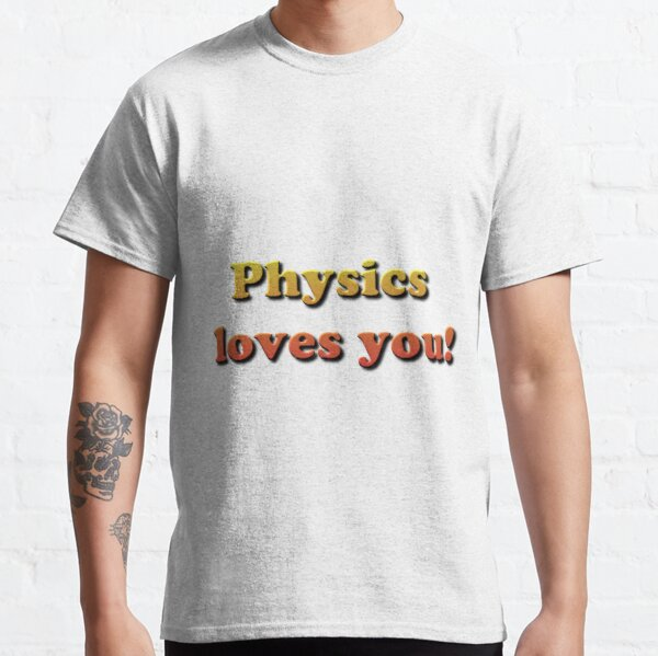 Physics loves you! Classic T-Shirt