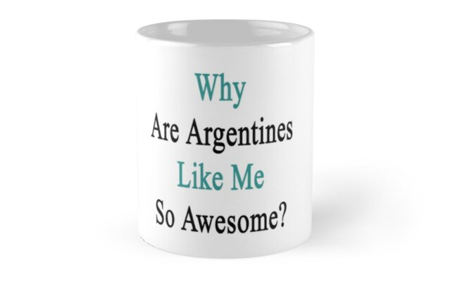 Why Are Argentines Like Me So Awesome?  by supernova23