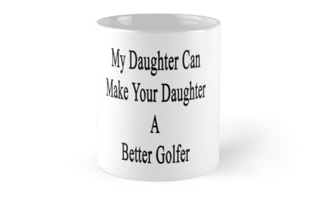 My Daughter Can Make Your Daughter A Better Golfer  by supernova23