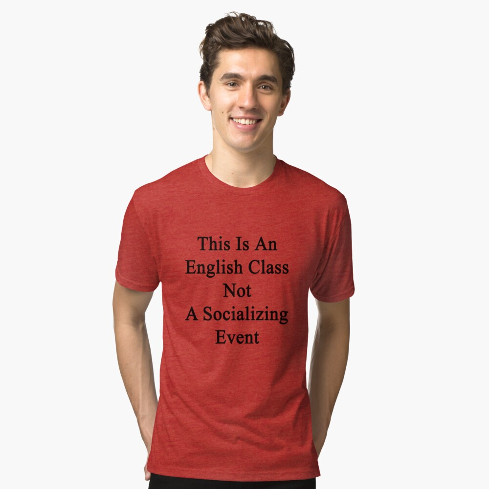 This Is An English Class Not A Socializing Event  Tri-blend T-Shirt Front