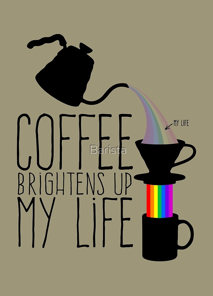 Coffee brightens up my life by Barista