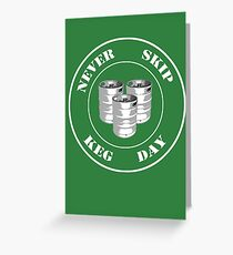 Never Skip Keg Day! Greeting Card