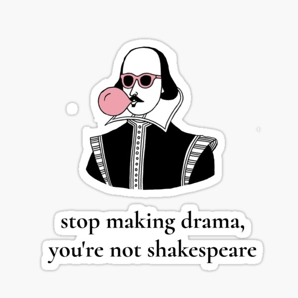 Stop Making Drama You're Not Shakespeare  Sticker