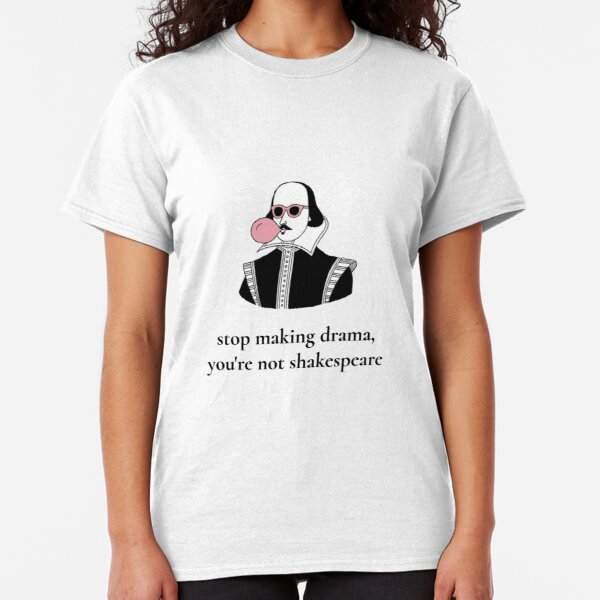 Stop Making Drama You're Not Shakespeare  Classic T-Shirt