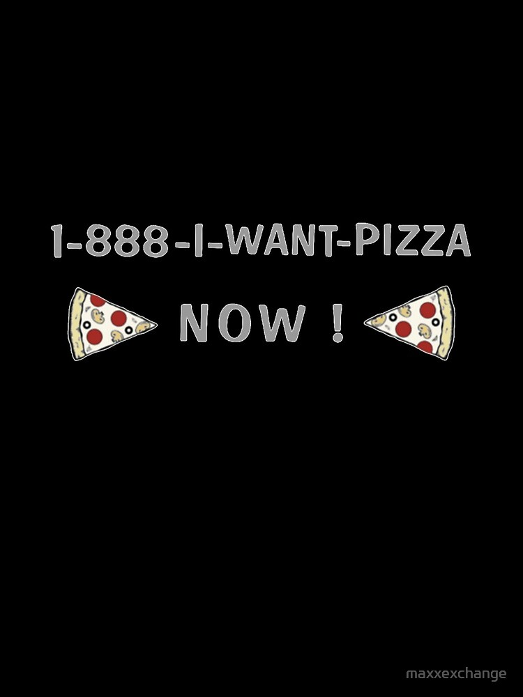 Pizza, I Want Pizza Now, Funny Gifts by maxxexchange