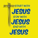 start with JESUS- STAY WITH JESUS- END WITH JESUS by coolteeclothing