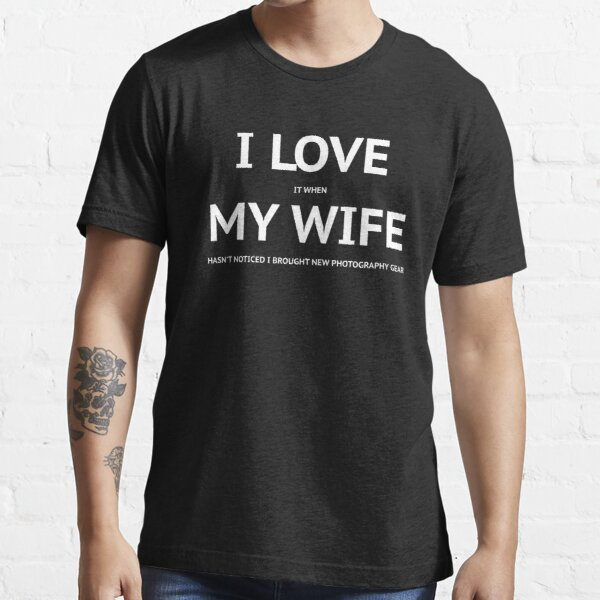 I LOVE it when MY WIFE hasn't noticed i brought new photography gear Essential T-Shirt