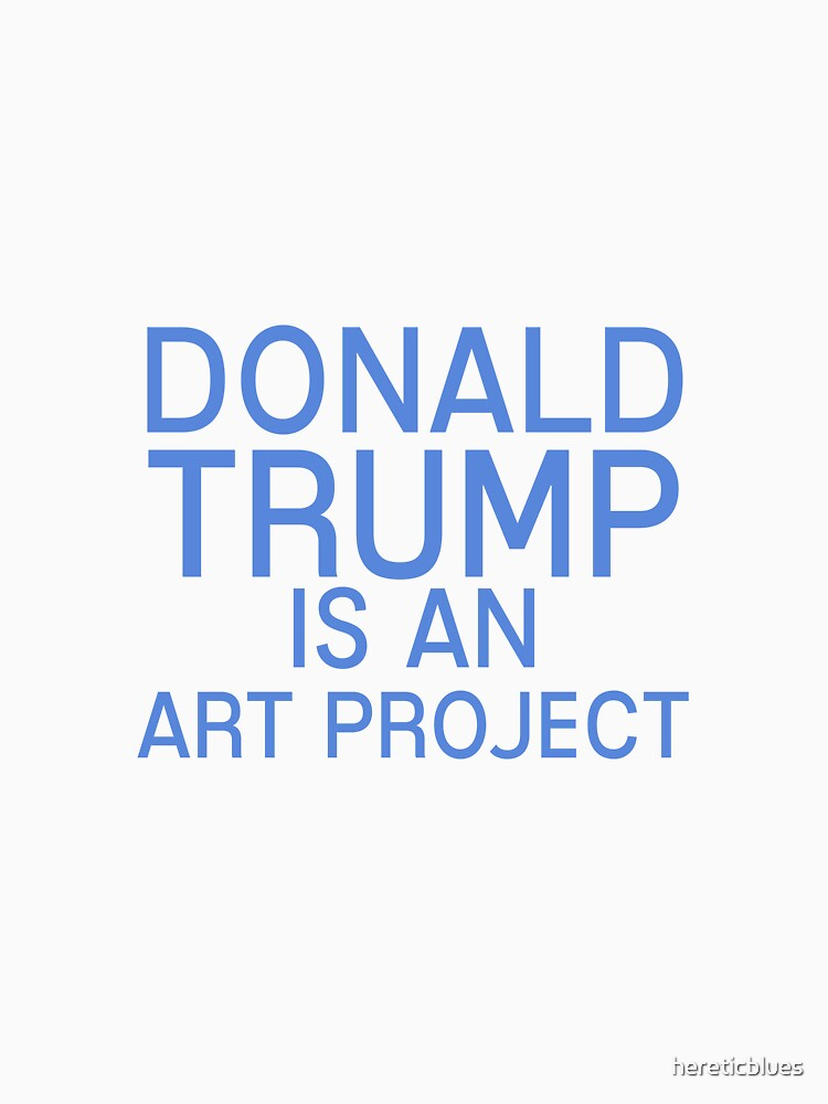 Donald Trump is an art project. by hereticblues
