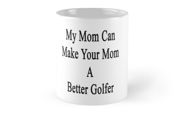 My Mom Can Make Your Mom A Better Golfer  by supernova23