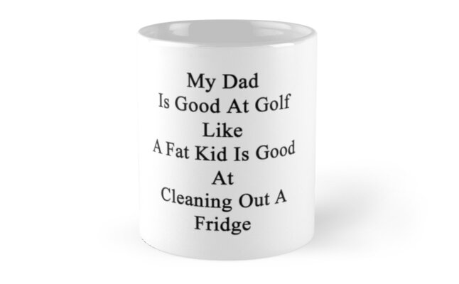 My Dad Is Good At Golf Like A Fat Kid Is Good At Cleaning Out A Fridge  by supernova23