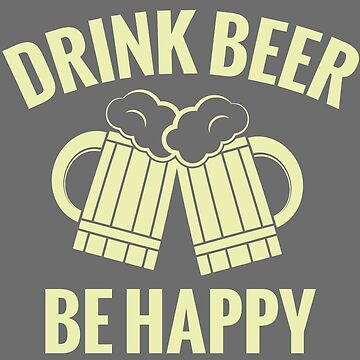 Drink Beer, Be Happy - T-Shirt & More by Bukowsky