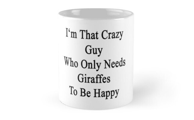 I'm That Crazy Guy Who Only Needs Giraffes To Be Happy  by supernova23