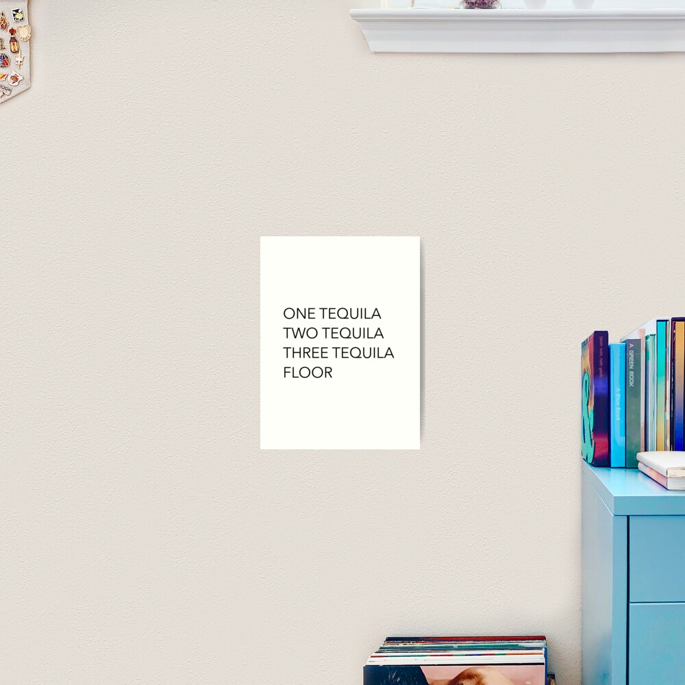 Tequila quotes - One Tequila, Two Tequila, Three Tequila, Floor Art Print