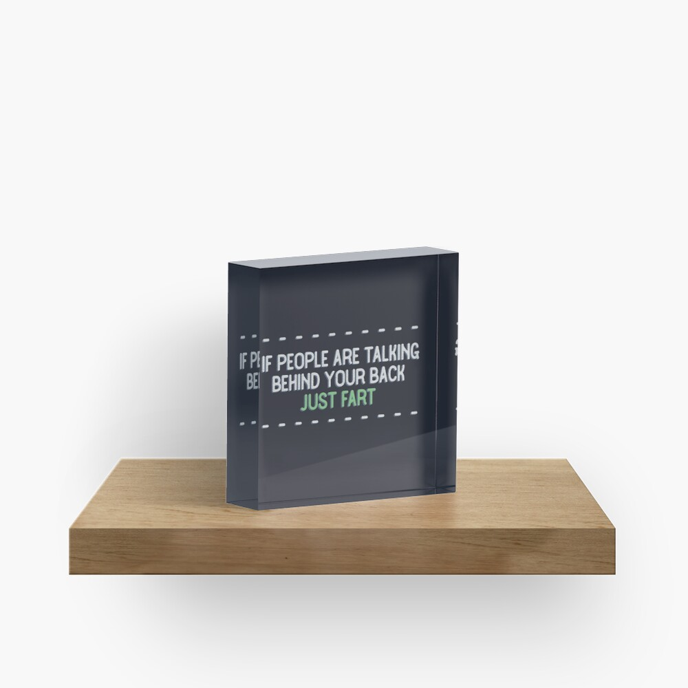 If people are talking behind your back, just fart. Acrylic Block