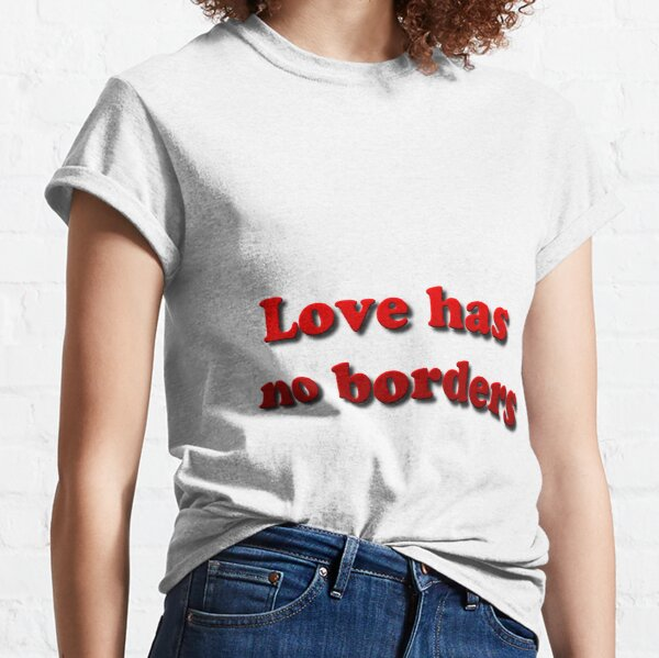 Love has no borders Classic T-Shirt