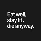 Eat well, stay fit, die anyway.  by Bumcchi