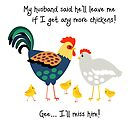 My husband said he'll leave me if I get any more chickens - gee I'll miss him! by Edge-of-dreams