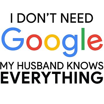 I Don't Need Google My Husband Knows Everything by MyArt23