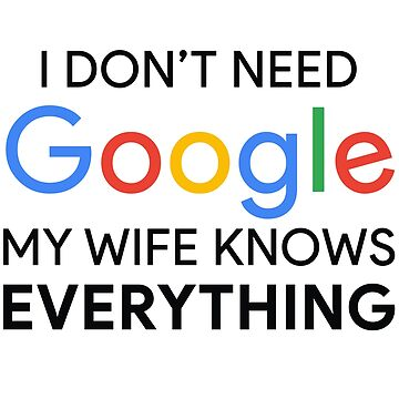 I Don't Need Google My Wife Knows Everything by MyArt23