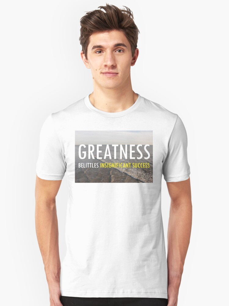 Greatness Belittles Insignificant Success Unisex T-Shirt Front