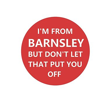 I'm from Barnsley. But don't let that put you off. by NeonArcade87