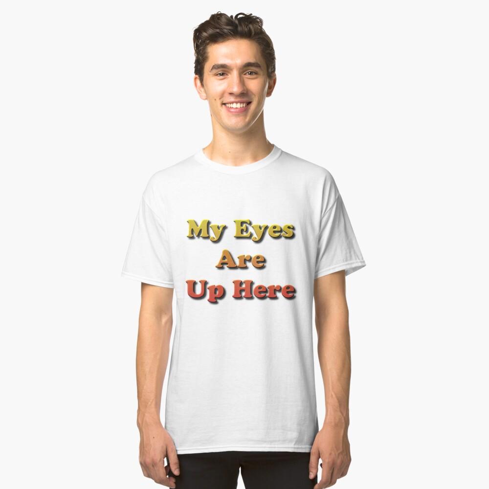 My Eyes Are Up Here #MyEyesAreUpHere #MyEyes #AreUpHere #Eyes  Classic T-Shirt