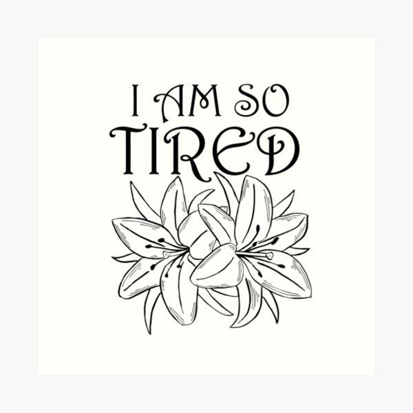 I Am So Tired Art Print