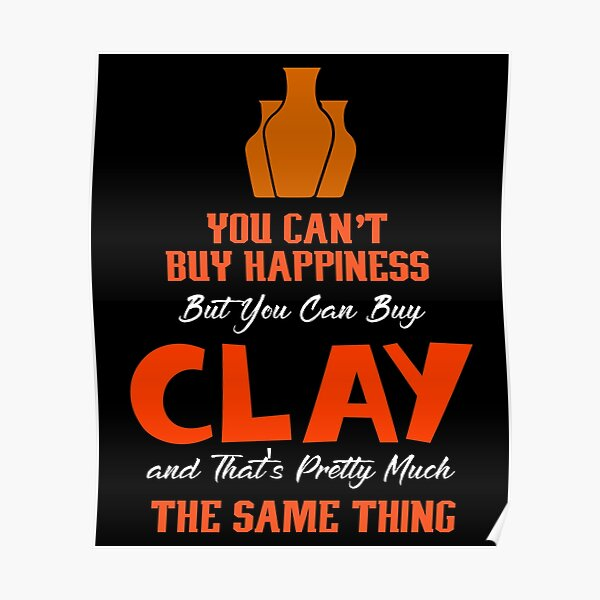 You Can't Buy Happiness But You Can Buy Clay And That's Pretty Much The Same Thing, Pottery Poster