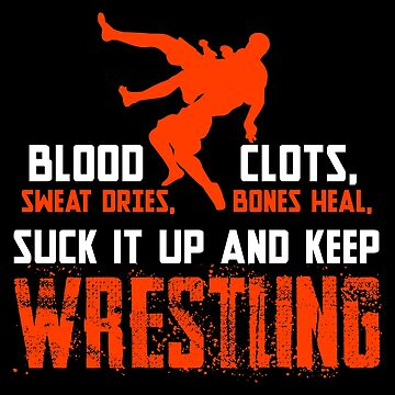 Funny Wrestling Shirt, Blood Clots, Sweat Dries, Bones Heal Suck It Up and Keep Wrestling by Designs4Less