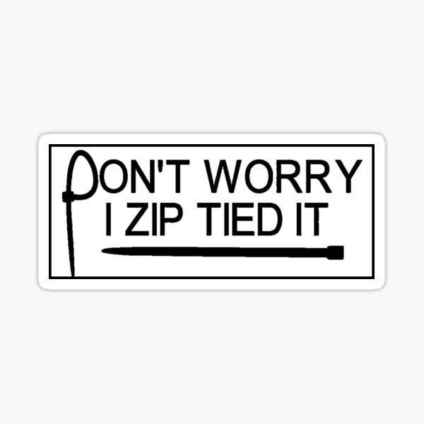 Don't Worry I zip tied it Sticker