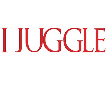 I Juggle And Know Things by TrendJunky