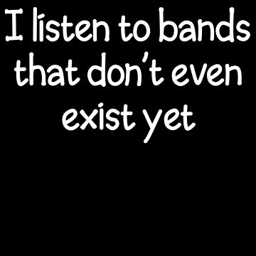 I Listen to Bands That Don't Even Exist Yet by GoreKitten