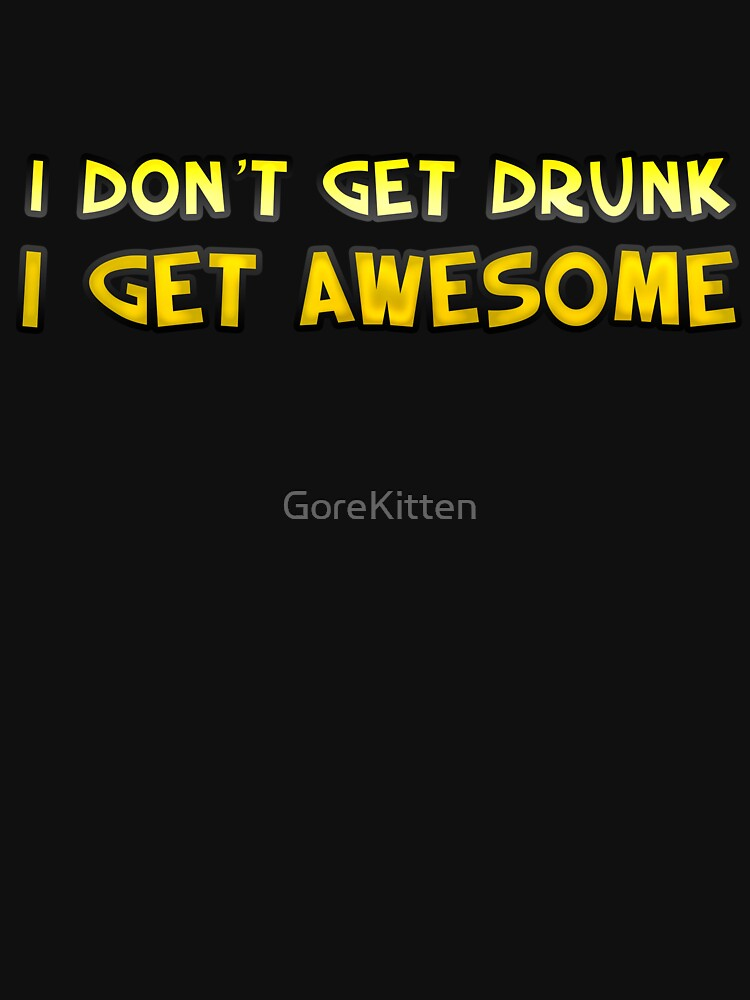 I Don't Get Drunk I Get AWESOME by GoreKitten