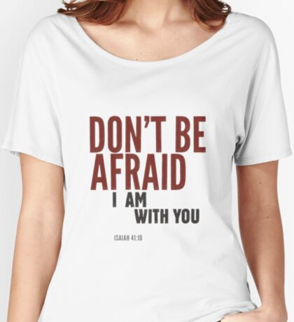 Don't be afraid, I am with you. Isaiah 41:10 Relaxed Fit T-Shirt