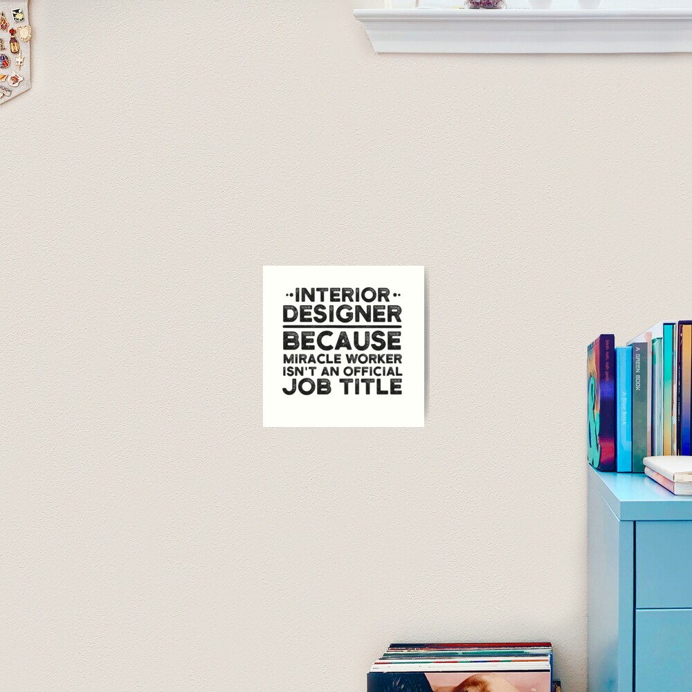 Interior Designer Because Miracle Worker Isn T An Official Job Title Art Print By Unedesigns Redbubble