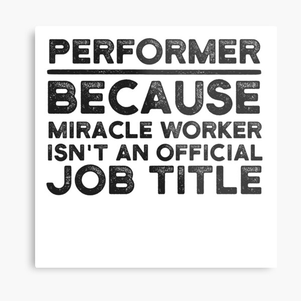 Performer Because Miracle Worker Isn't An Official Job Title Metal Print