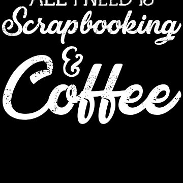 All I Need Is Scrapbooking And Coffee by kamrankhan