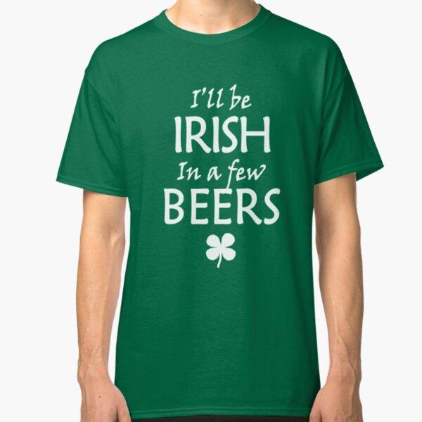 I'll be Irish in a few beers Classic T-Shirt