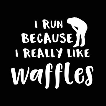Running I Run Because I Really Like Waffles by stacyanne324