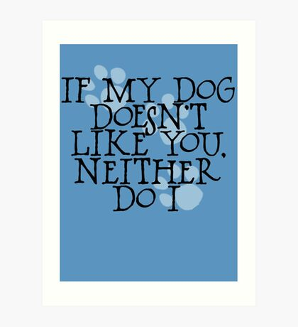 If my dog doesn't like you, neither do I Art Print