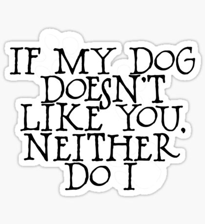 If my dog doesn't like you, neither do I Sticker