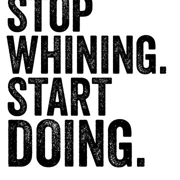 Stop Whining Start Doing-Motiviational by Girlscollar