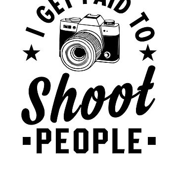 I Get Paid To Shoot People by rockpapershirts