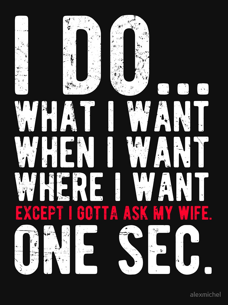 I do what I want when I want where I want except I gotta ask my wife one sec by alexmichel