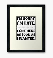 I'm Sorry I'm Late - I Got Here As Soon As I Wanted. Framed Print