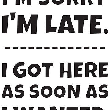 I'm Sorry I'm Late - I Got Here As Soon As I Wanted. by asktheanus