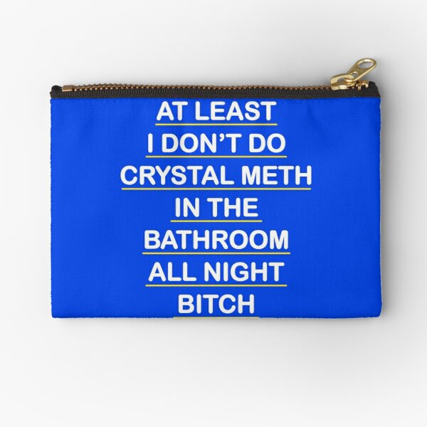 At Least I Don't Do Crystal Meth in the Bathroom All Night Bitch - Real Housewives of Beverly Hills  Zipper Pouch