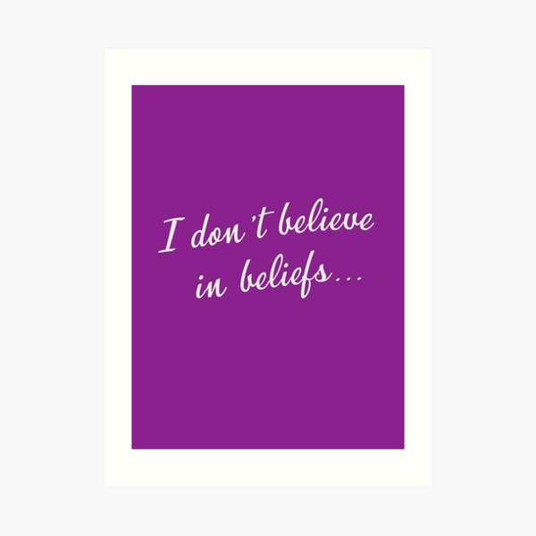 I don't believe in beliefs... Art Print