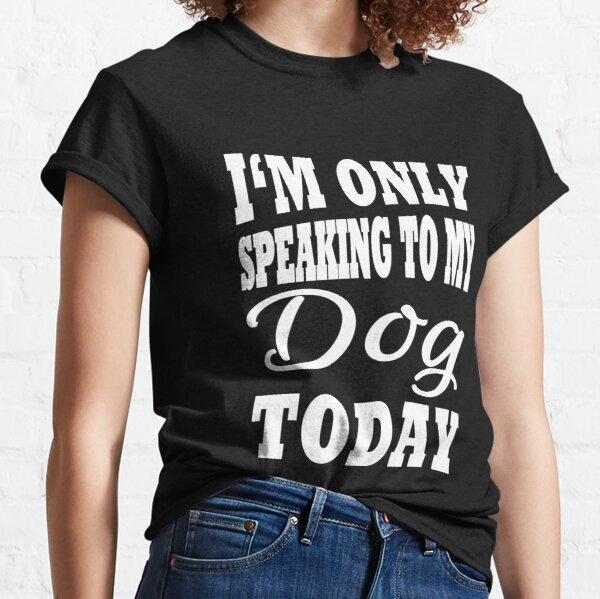 I'm only speaking to my dog today Classic T-Shirt